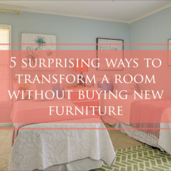 5 Surprising Ways to Transform a Room – Without Purchasing New Furniture!